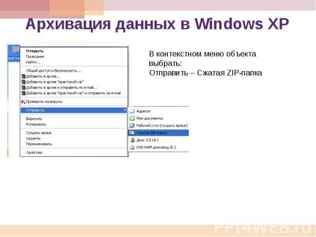 Архивация данных в Windows ХР В контекстном меню объекта выбрать: Отправить – Сжатая ZIP-папка