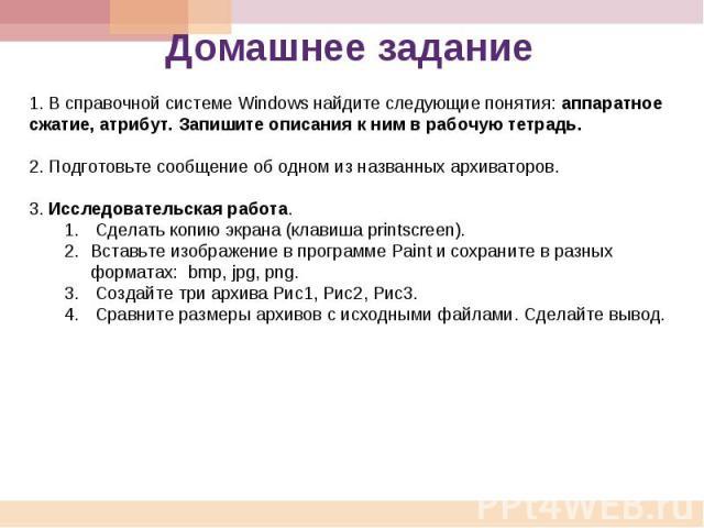 Домашнее задание 1. В справочной системе Windows найдите следующие понятия: аппаратное сжатие, атрибут. Запишите описания к ним в рабочую тетрадь. 2. Подготовьте сообщение об одном из названных архиваторов. 3. Исследовательская работа. 1. Сделать ко…