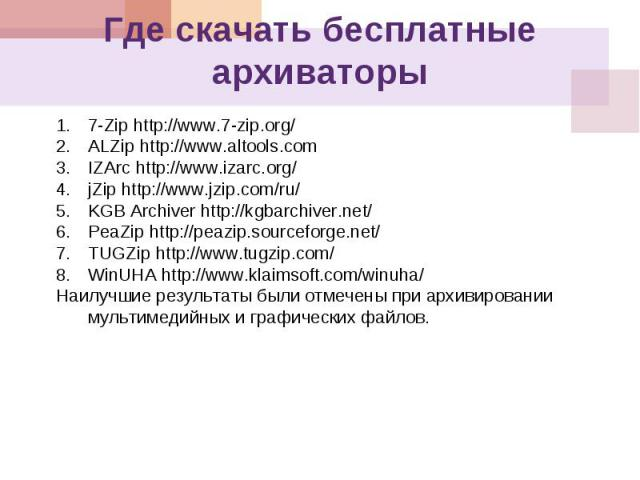 Где скачать бесплатные архиваторы 1.7-Zip http://www.7-zip.org/http://www.7-zip.org/ 2.ALZip http://www.altools.comhttp://www.altools.com 3.IZArc http://www.izarc.org/http://www.izarc.org/ 4.jZip http://www.jzip.com/ru/http://www.jzip.com/ru/ 5.KGB …
