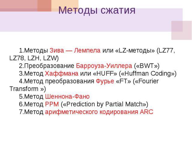 Методы сжатия 1.Методы Зива Лемпела или «LZ-методы» (LZ77, LZ78, LZH, LZW) 2.Преобразование Барроуза-Уиллера («BWT») 3.Метод Хаффмана или «HUFF» («Huffman Coding») 4.Метод преобразования Фурье «FT» («Fourier Transform ») 5.Метод Шеннона-Фано 6.Метод…