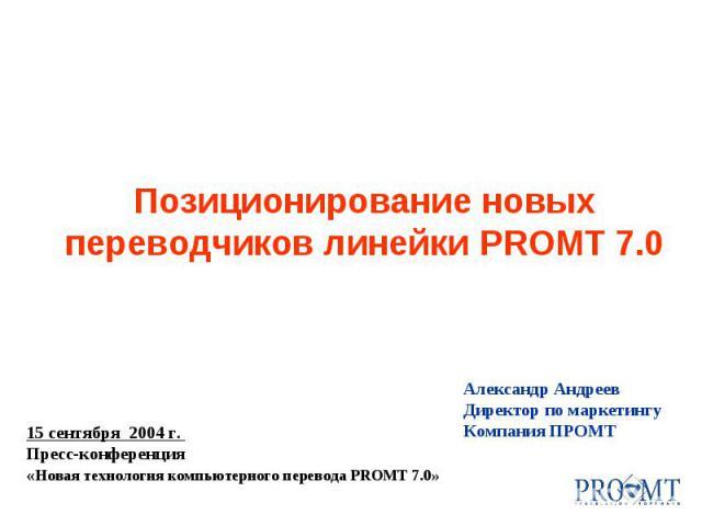 Александр Андреев Директор по маркетингу Компания ПРОМТ 15 сентября 2004 г. Пресс-конференция « Новая технология компьютерного перевода PROMT 7.0» Позиционирование новых переводчиков линейки PROMT 7.0