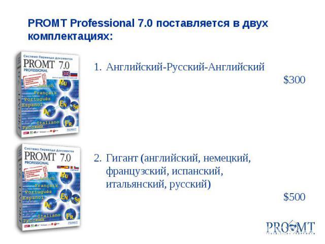 1.Английский-Русский-Английский $300 2.Гигант (английский, немецкий, французский, испанский, итальянский, русский) $500 PROMT Professional 7.0 поставляется в двух комплектациях: