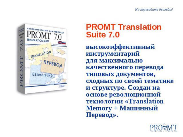 Не переводить дважды! PROMT Translation Suite 7.0 высокоэффективный инструментарий для максимально качественного перевода типовых документов, сходных по своей тематике и структуре. Создан на основе революционной технологии «Translation Memory + Маши…