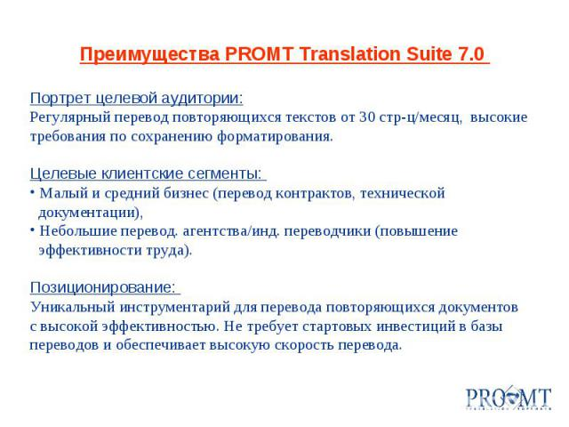 Преимущества PROMT Translation Suite 7.0 Портрет целевой аудитории: Регулярный перевод повторяющихся текстов от 30 стр-ц/месяц, высокие требования по сохранению форматирования. Целевые клиентские сегменты: Малый и средний бизнес (перевод контрактов,…