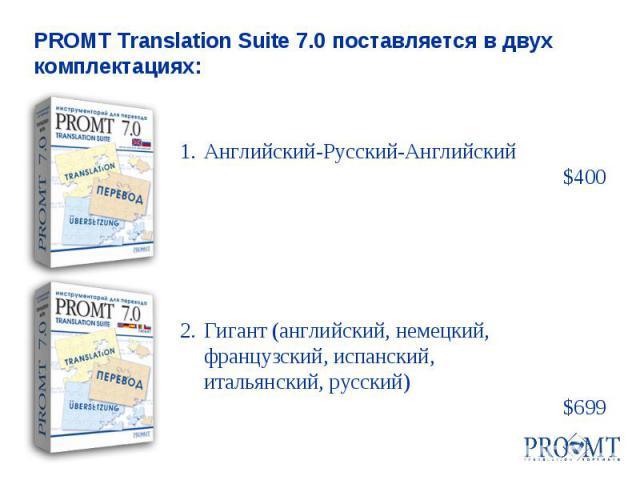 1.Английский-Русский-Английский $400 2.Гигант (английский, немецкий, французский, испанский, итальянский, русский) $699 PROMT Translation Suite 7.0 поставляется в двух комплектациях: