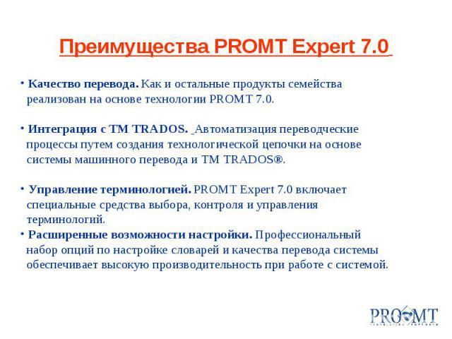 Преимущества PROMT Expert 7.0 Качество перевода. Как и остальные продукты семейства реализован на основе технологии PROMT 7.0. Интеграция с TM TRADOS. Автоматизация переводческие процессы путем создания технологической цепочки на основе системы маши…