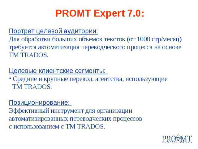 PROMT Expert 7.0: Портрет целевой аудитории: Для обработки больших объемов текстов (от 1000 стр/месяц) требуется автоматизация переводческого процесса на основе TM TRADOS. Целевые клиентские сегменты: Средние и крупные перевод. агентства, использующ…