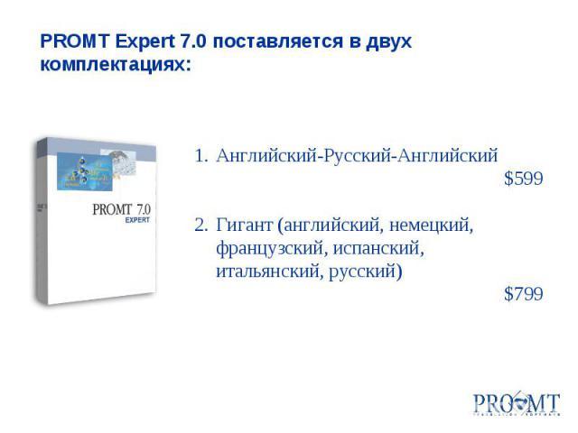 1.Английский-Русский-Английский $599 2.Гигант (английский, немецкий, французский, испанский, итальянский, русский) $799 PROMT Expert 7.0 поставляется в двух комплектациях: