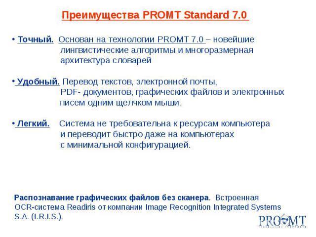 Преимущества PROMT Standard 7.0 Точный. Основан на технологии PROMT 7.0 – новейшие лингвистические алгоритмы и многоразмерная архитектура словарей Удобный. Перевод текстов, электронной почты, PDF- документов, графических файлов и электронных писем о…