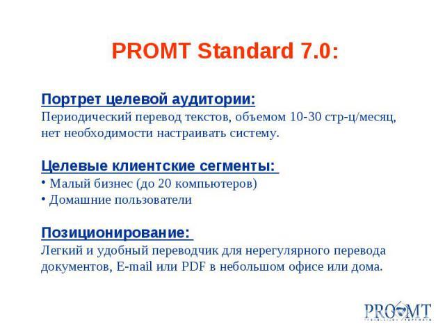 PROMT Standard 7.0: Портрет целевой аудитории: Периодический перевод текстов, объемом 10-30 стр-ц/месяц, нет необходимости настраивать систему. Целевые клиентские сегменты: Малый бизнес (до 20 компьютеров) Домашние пользователи Позиционирование: Лег…