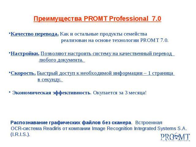 Распознавание графических файлов без сканера. Встроенная OCR-система Readiris от компании Image Recognition Integrated Systems S.A. (I.R.I.S.). Преимущества PROMT Professional 7.0 Качество перевода. Как и остальные продукты семейства реализован на о…