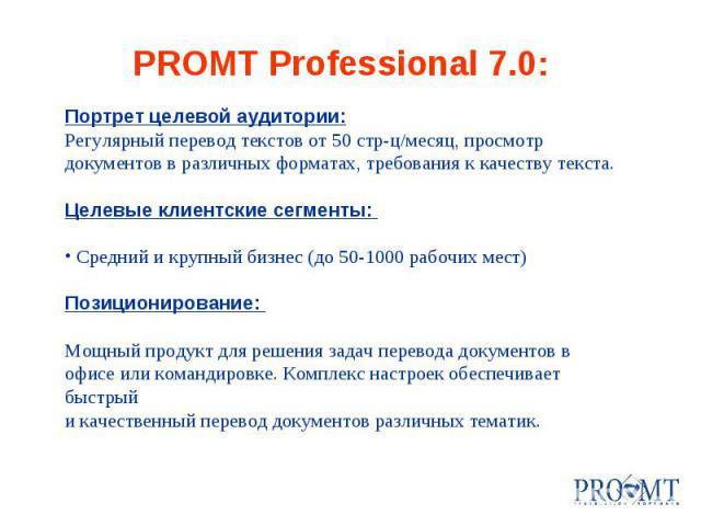 PROMT Professional 7.0: Портрет целевой аудитории: Регулярный перевод текстов от 50 стр-ц/месяц, просмотр документов в различных форматах, требования к качеству текста. Целевые клиентские сегменты: Средний и крупный бизнес (до 50-1000 рабочих мест) …