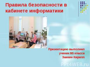 Правила безопасности в кабинете информатики Презентацию выполнил ученик 8б класс