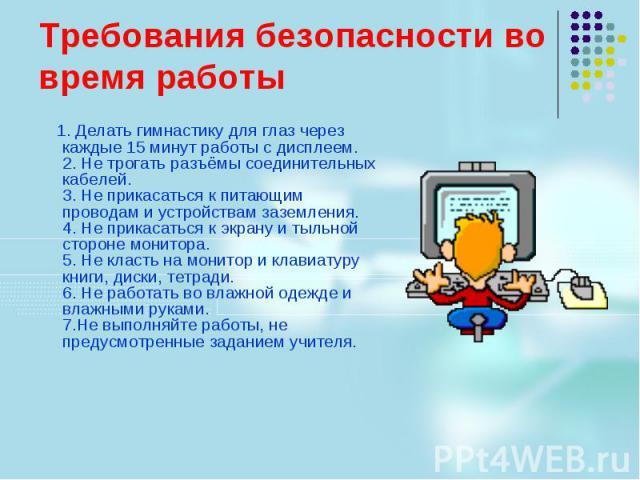Требования безопасности во время работы 1. Делать гимнастику для глаз через каждые 15 минут работы с дисплеем. 2. Не трогать разъёмы соединительных кабелей. 3. Не прикасаться к питающим проводам и устройствам заземления. 4. Не прикасаться к экрану и…