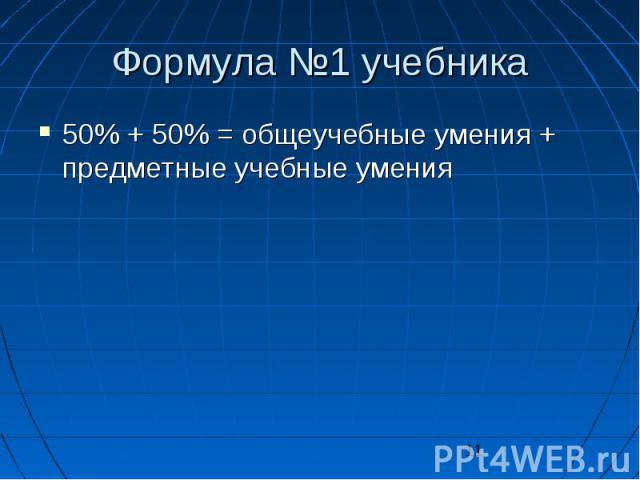 11 Формула 1 учебника 50% + 50% = общеучебные умения + предметные учебные умения 50% + 50% = общеучебные умения + предметные учебные умения