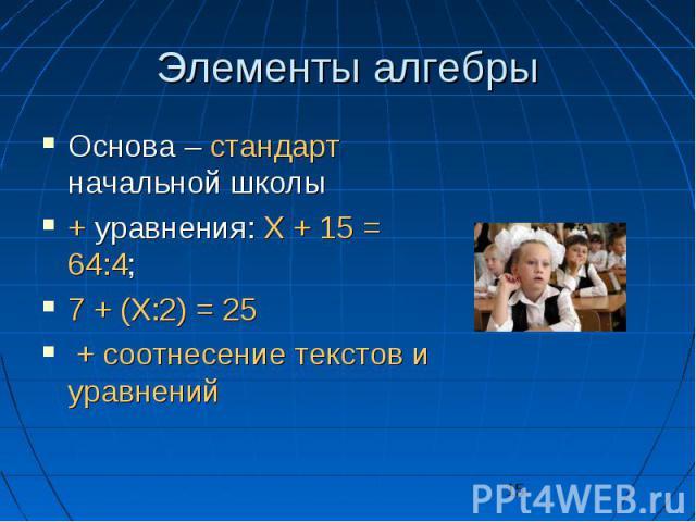 15 Элементы алгебры Основа – стандарт начальной школы Основа – стандарт начальной школы + уравнения: X + 15 = 64:4; + уравнения: X + 15 = 64:4; 7 + (X:2) = 25 7 + (X:2) = 25 + соотнесение текстов и уравнений + соотнесение текстов и уравнений