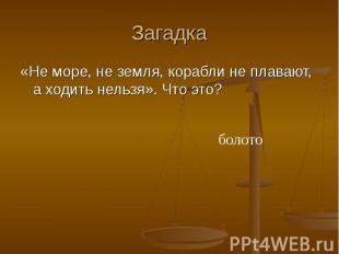 Загадка «Не море, не земля, корабли не плавают, а ходить нельзя». Что это? болот