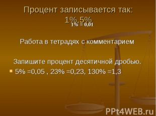 Процент записывается так: 1%,5% Работа в тетрадях с комментарием Запишите процен