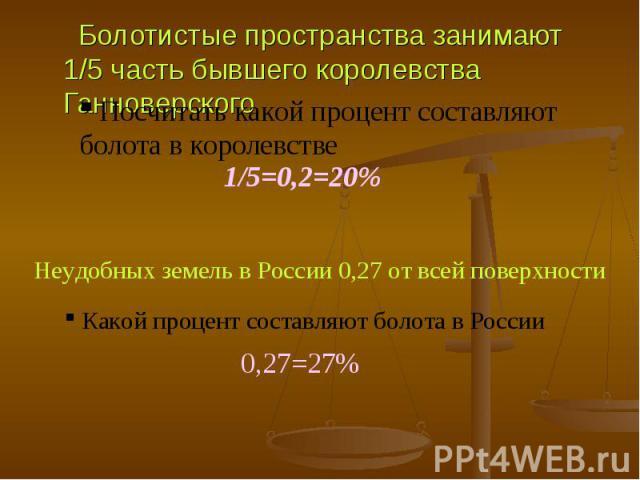 Болотистые пространства занимают 1/5 часть бывшего королевства Ганноверского Болотистые пространства занимают 1/5 часть бывшего королевства Ганноверского Посчитать какой процент составляют болота в королевстве 1/5=0,2=20% Неудобных земель в России 0…