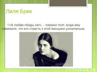 Лиля Брик «В любви обиды нет», - говорил поэт, когда ему намекали, что его страс