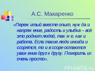 А.С. Макаренко « Пережитый вместе опыт, нужда и напряжение, радость и улыбка – в