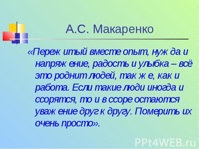 А.С. Макаренко « Пережитый вместе опыт, нужда и напряжение, радость и улыбка – всё это роднит людей, так же, как и работа. Если такие люди иногда и ссорятся, то и в ссоре остаются уважение друг к другу. Померить их очень просто ».