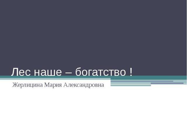 Лес наше – богатство ! Жерлицина Мария Александровна