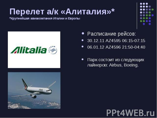 Перелет а/к «Алиталия»* * Крупнейшая авиакомпания Италии и Европы Расписание рейсов: 30.12.11 AZ4595 06:15-07:15 06.01.12 AZ4596 21:50-04:40 Парк состоит из следующих лайнеров: Airbus, Boeing.