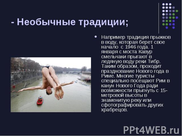 - Необычные традиции; Например традиция прыжков в воду, которая берет свое начало с 1946 года. 1 января с моста Кавур смельчаки прыгают в ледяную воду реки Тибр. Таким образом, проходит празднование Нового года в Риме. Многие туристы специально посе…