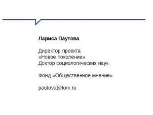 Лариса Паутова Директор проекта «Новое поколение» Доктор социологических наук Фо