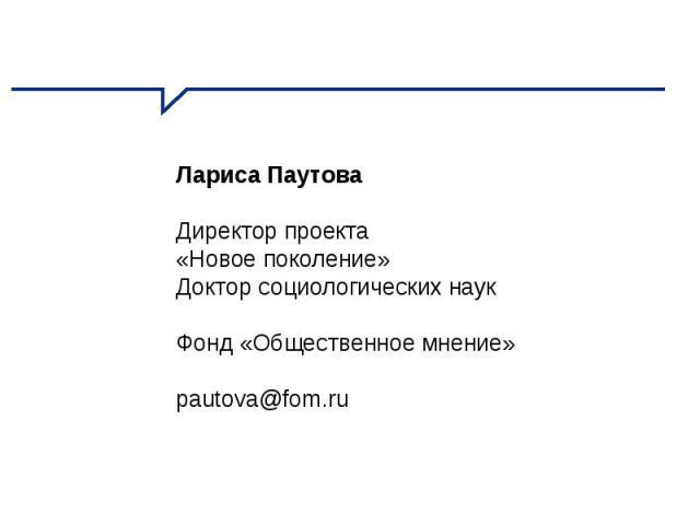 Лариса Паутова Директор проекта «Новое поколение» Доктор социологических наук Фонд «Общественное мнение» pautova@fom.ru