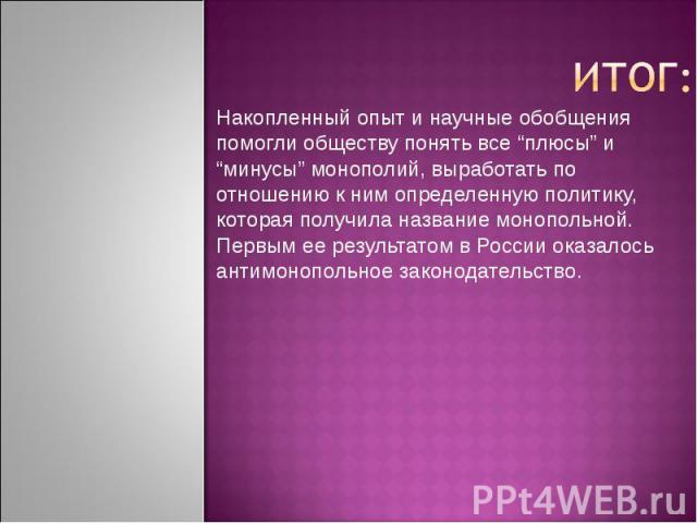 Накопленный опыт и научные обобщения помогли обществу понять все плюсы и минусы монополий, выработать по отношению к ним определенную политику, которая получила название монопольной. Первым ее результатом в России оказалось антимонопольное законодат…