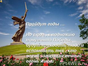 Пройдут годы … Но сюда, к подножию монумента Победы, будут приходить люди и вспо