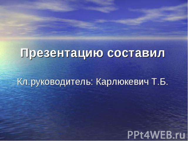 Презентацию составил Кл.руководитель: Карлюкевич Т.Б.