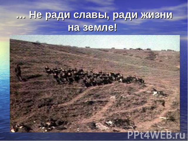 … Не ради славы, ради жизни на земле!