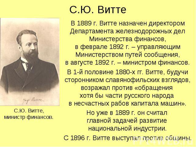 С.Ю. Витте В 1889 г. Витте назначен директором Департамента железнодорожных дел Министерства финансов, в феврале 1892 г. – управляющим Министерством путей сообщения, в августе 1892 г. – министром финансов. В 1-й половине 1880-х гг. Витте, будучи сто…