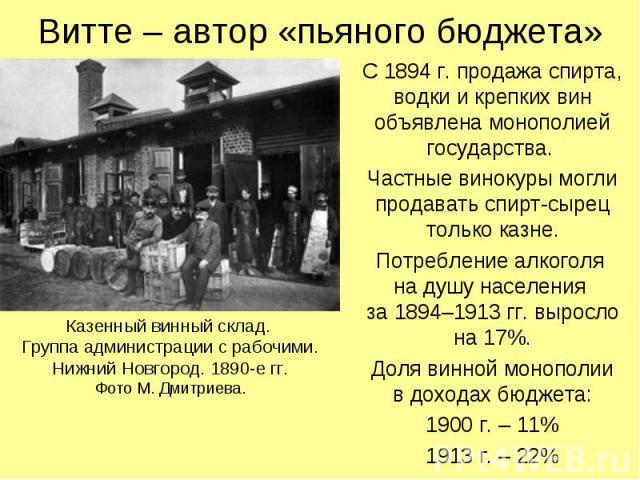 Витте – автор «пьяного бюджета» С 1894 г. продажа спирта, водки и крепких вин объявлена монополией государства. Частные винокуры могли продавать спирт-сырец только казне. Потребление алкоголя на душу населения за 1894–1913 гг. выросло на 17%. Доля в…
