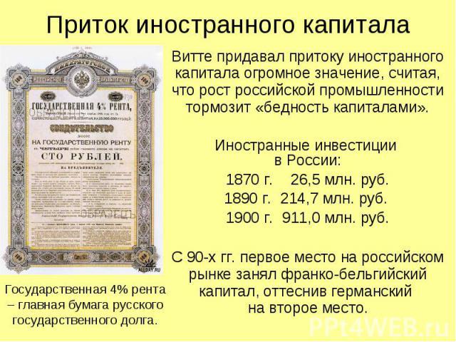 Приток иностранного капитала Витте придавал притоку иностранного капитала огромное значение, считая, что рост российской промышленности тормозит «бедность капиталами». Иностранные инвестиции в России: 1870 г. 26,5 млн. руб. 1890 г. 214,7 млн. руб. 1…
