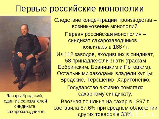 Первые российские монополии Следствие концентрации производства – возникновение монополий. Первая российская монополия – синдикат сахарозаводчиков – появилась в 1887 г. Из 112 заводов, входивших в синдикат, 58 принадлежали знати (графам Бобринским, …