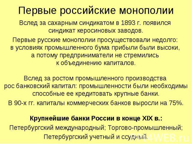 Первые российские монополии Вслед за сахарным синдикатом в 1893 г. появился синдикат керосиновых заводов. Первые русские монополии просуществовали недолго: в условиях промышленного бума прибыли были высоки, а потому предприниматели не стремились к о…