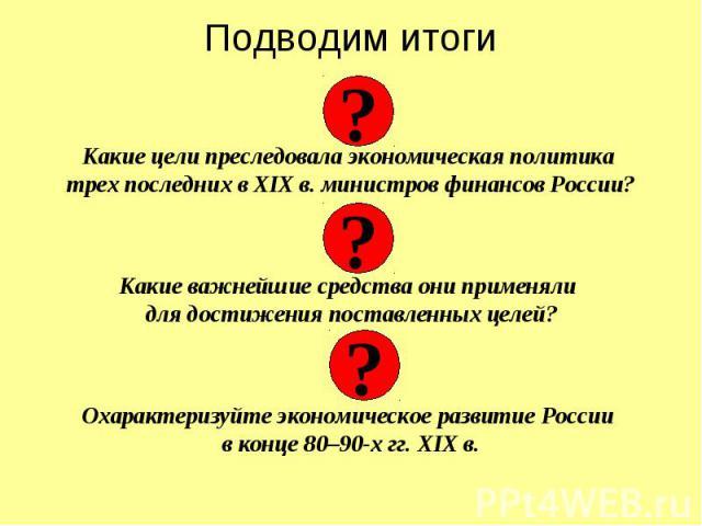 Подводим итоги Какие цели преследовала экономическая политика трех последних в XIX в. министров финансов России? Какие важнейшие средства они применяли для достижения поставленных целей? Охарактеризуйте экономическое развитие России в конце 80–90-х …