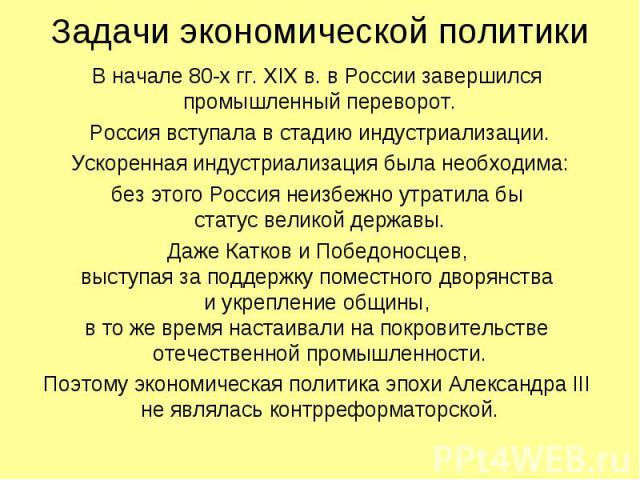 Задачи экономической политики В начале 80-х гг. XIX в. в России завершился промышленный переворот. Россия вступала в стадию индустриализации. Ускоренная индустриализация была необходима: без этого Россия неизбежно утратила бы статус великой державы.…
