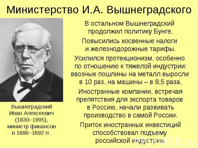 Министерство И.А. Вышнеградского В остальном Вышнеградский продолжил политику Бунге. Повысились косвенные налоги и железнодорожные тарифы. Усилился протекционизм, особенно по отношению к тяжелой индустрии: ввозные пошлины на металл выросли в 10 раз,…