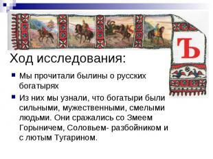 Ход исследования: Мы прочитали былины о русских богатырях Из них мы узнали, что