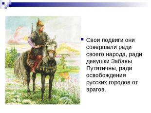 Свои подвиги они совершали ради своего народа, ради девушки Забавы Путятичны, ра