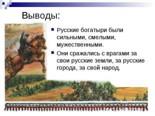 Выводы: Русские богатыри были сильными, смелыми, мужественными. Они сражались с