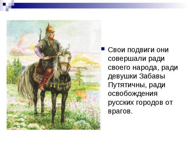 Свои подвиги они совершали ради своего народа, ради девушки Забавы Путятичны, ради освобождения русских городов от врагов.