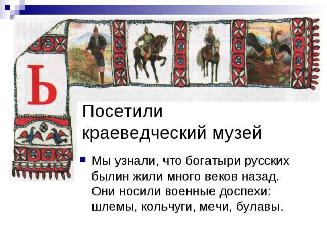 Посетили краеведческий музей Мы узнали, что богатыри русских былин жили много веков назад. Они носили военные доспехи: шлемы, кольчуги, мечи, булавы.