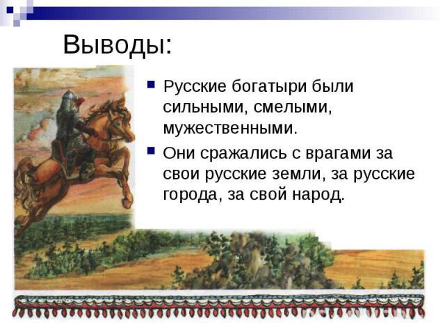 Выводы: Русские богатыри были сильными, смелыми, мужественными. Они сражались с врагами за свои русские земли, за русские города, за свой народ.