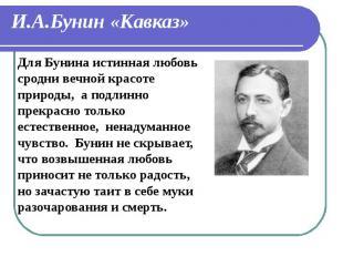 И.А.Бунин «Кавказ» Для Бунина истинная любовь сродни вечной красоте природы, а п